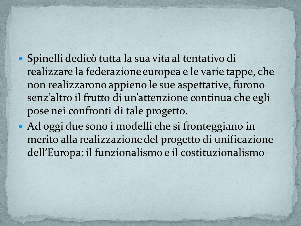 Spinelli dedicò tutta la sua vita al tentativo di realizzare la federazione europea e le varie tappe, che non realizzarono appieno le sue aspettative, furono senz'altro il frutto di un'attenzione continua che egli pose nei confronti di tale progetto.