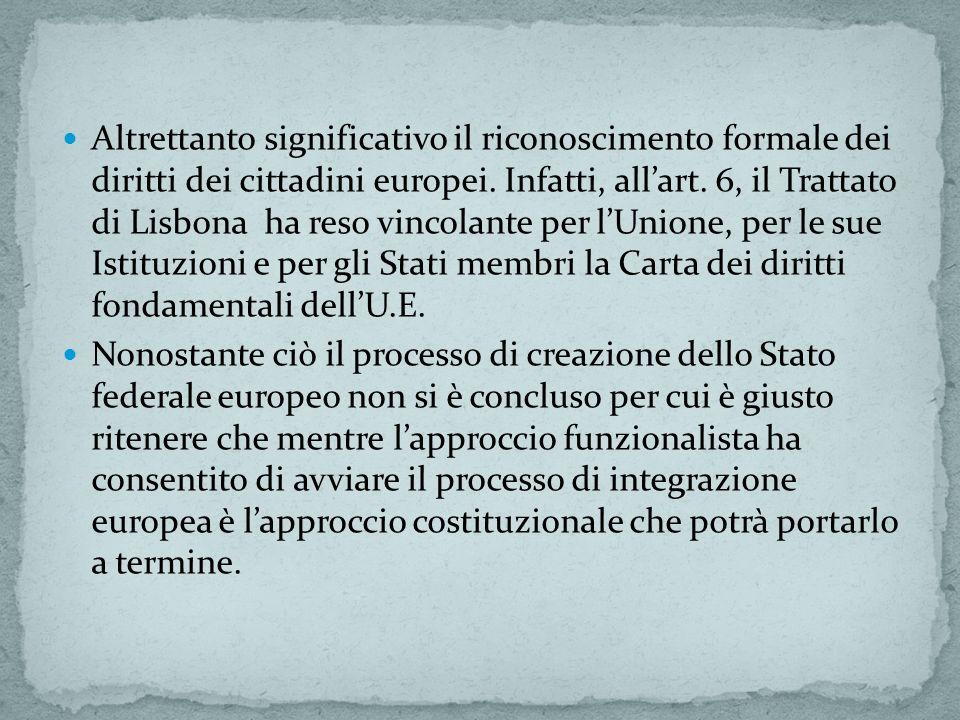 Altrettanto significativo il riconoscimento formale dei diritti dei cittadini europei. Infatti, all'art. 6, il Trattato di Lisbona ha reso vincolante per l'Unione, per le sue Istituzioni e per gli Stati membri la Carta dei diritti fondamentali dell'U.E.