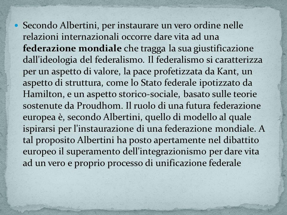 Secondo Albertini, per instaurare un vero ordine nelle relazioni internazionali occorre dare vita ad una federazione mondiale che tragga la sua giustificazione dall ideologia del federalismo.
