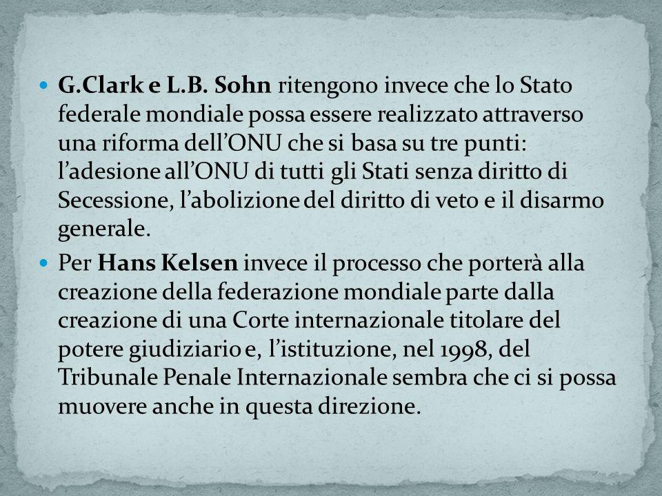 G.Clark e L.B. Sohn ritengono invece che lo Stato federale mondiale possa essere realizzato attraverso una riforma dell'ONU che si basa su tre punti: l'adesione all'ONU di tutti gli Stati senza diritto di Secessione, l'abolizione del diritto di veto e il disarmo generale.