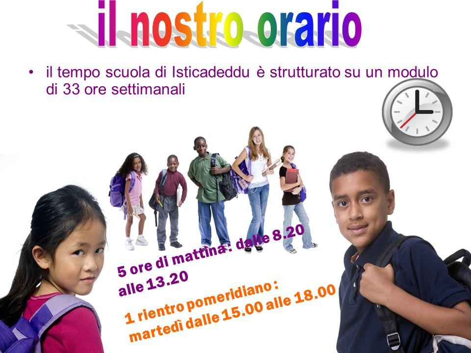 il nostro orario il tempo scuola di Isticadeddu è strutturato su un modulo di 33 ore settimanali. 5 ore di mattina : dalle 8.20 alle 13.20.