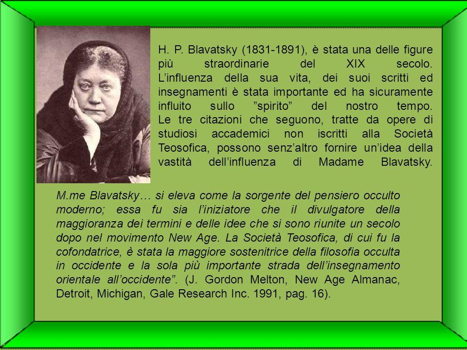 H. P. Blavatsky (1831-1891), è stata una delle figure più straordinarie del XIX secolo. L'influenza della sua vita, dei suoi scritti ed insegnamenti è stata importante ed ha sicuramente influito sullo spirito del nostro tempo. Le tre citazioni che seguono, tratte da opere di studiosi accademici non iscritti alla Società Teosofica, possono senz'altro fornire un'idea della vastità dell'influenza di Madame Blavatsky.
