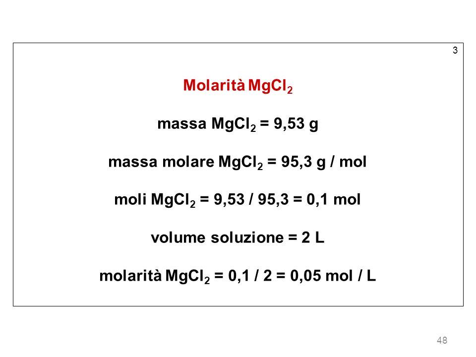 massa molare MgCl2 = 95,3 g / mol moli MgCl2 = 9,53 / 95,3 = 0,1 mol