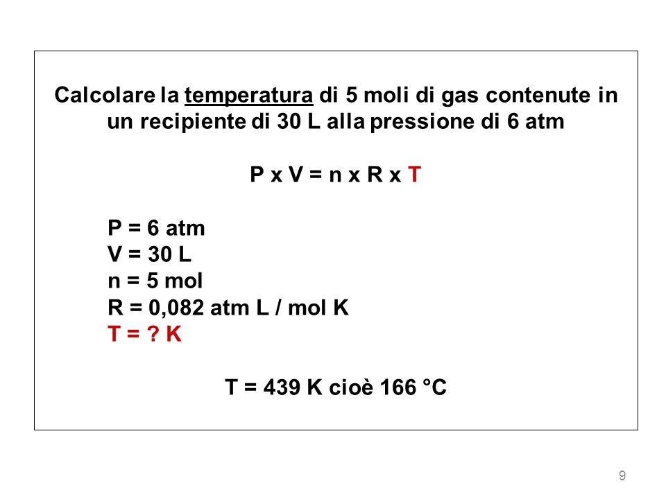 Calcolare la temperatura di 5 moli di gas contenute in un recipiente di 30 L alla pressione di 6 atm
