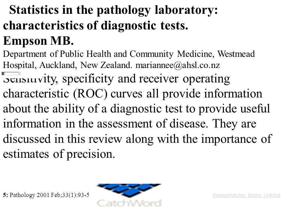Statistics in the pathology laboratory: characteristics of diagnostic tests. Empson MB. Department of Public Health and Community Medicine, Westmead Hospital, Auckland, New Zealand. mariannee@ahsl.co.nz Sensitivity, specificity and receiver operating characteristic (ROC) curves all provide information about the ability of a diagnostic test to provide useful information in the assessment of disease. They are discussed in this review along with the importance of estimates of precision.
