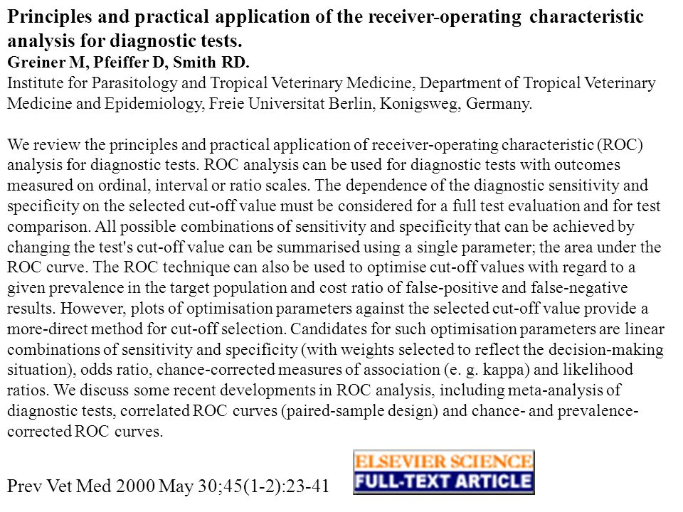Principles and practical application of the receiver-operating characteristic analysis for diagnostic tests. Greiner M, Pfeiffer D, Smith RD. Institute for Parasitology and Tropical Veterinary Medicine, Department of Tropical Veterinary Medicine and Epidemiology, Freie Universitat Berlin, Konigsweg, Germany. We review the principles and practical application of receiver-operating characteristic (ROC) analysis for diagnostic tests. ROC analysis can be used for diagnostic tests with outcomes measured on ordinal, interval or ratio scales. The dependence of the diagnostic sensitivity and specificity on the selected cut-off value must be considered for a full test evaluation and for test comparison. All possible combinations of sensitivity and specificity that can be achieved by changing the test s cut-off value can be summarised using a single parameter; the area under the ROC curve. The ROC technique can also be used to optimise cut-off values with regard to a given prevalence in the target population and cost ratio of false-positive and false-negative results. However, plots of optimisation parameters against the selected cut-off value provide a more-direct method for cut-off selection. Candidates for such optimisation parameters are linear combinations of sensitivity and specificity (with weights selected to reflect the decision-making situation), odds ratio, chance-corrected measures of association (e. g. kappa) and likelihood ratios. We discuss some recent developments in ROC analysis, including meta-analysis of diagnostic tests, correlated ROC curves (paired-sample design) and chance- and prevalence-corrected ROC curves.