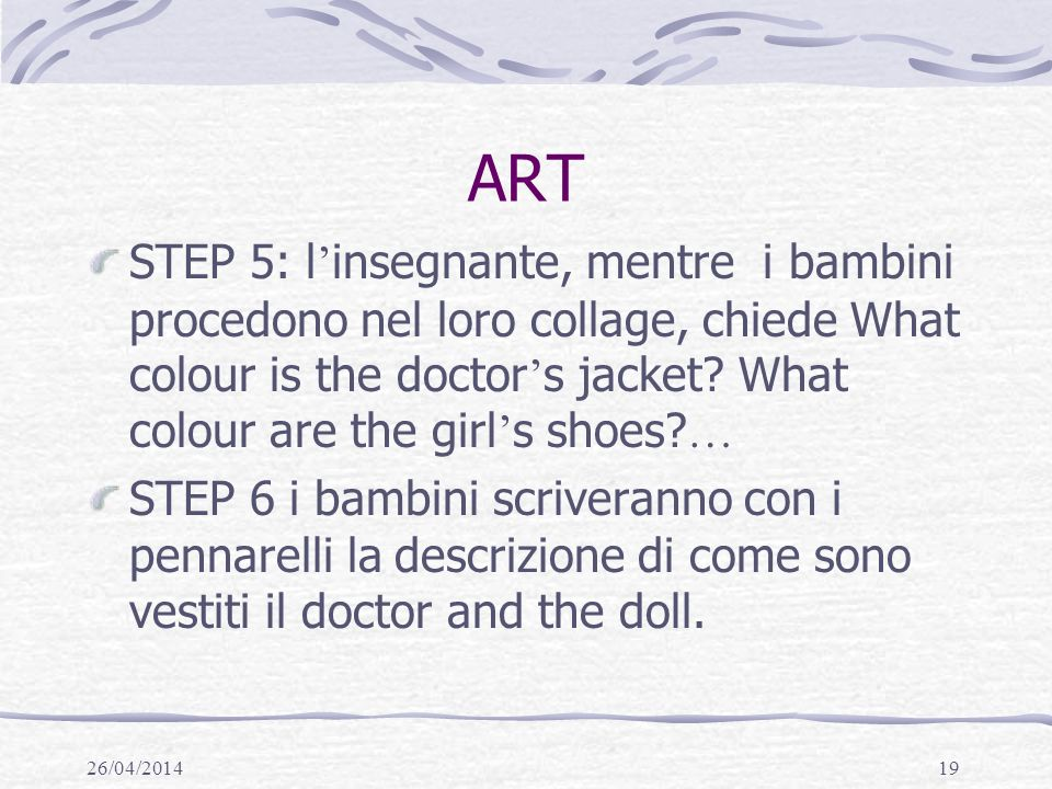 ART STEP 5: l'insegnante, mentre i bambini procedono nel loro collage, chiede What colour is the doctor's jacket What colour are the girl's shoes …