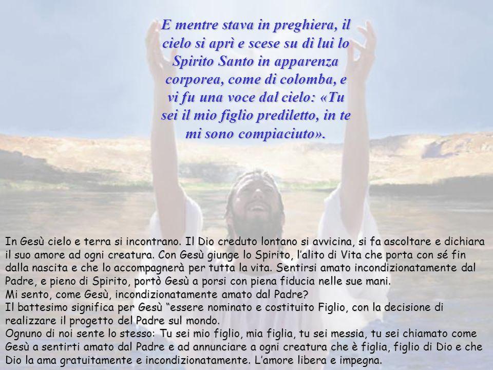 E mentre stava in preghiera, il cielo si aprì e scese su di lui lo Spirito Santo in apparenza corporea, come di colomba, e vi fu una voce dal cielo: «Tu sei il mio figlio prediletto, in te mi sono compiaciuto».