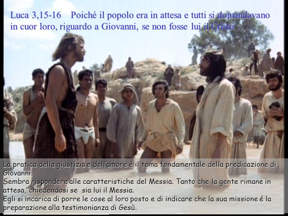 Luca 3,15-16 Poiché il popolo era in attesa e tutti si domandavano in cuor loro, riguardo a Giovanni, se non fosse lui il Cristo .