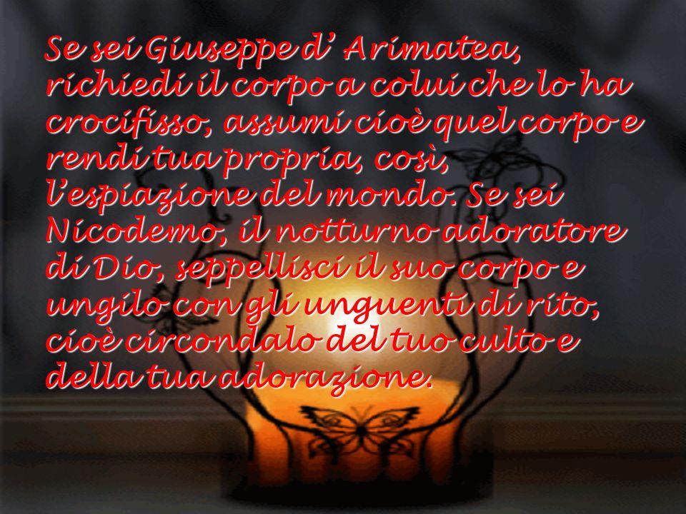 Se sei Giuseppe d' Arimatea, richiedi il corpo a colui che lo ha crocifisso, assumi cioè quel corpo e rendi tua propria, così, l'espiazione del mondo.