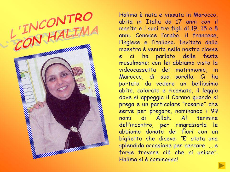 Halima è nata e vissuta in Marocco, abita in Italia da 17 anni con il marito e i suoi tre figli di 19, 15 e 8 anni. Conosce l'arabo, il francese, l'inglese e l'italiano. Invitata dalla maestra è venuta nella nostra classe e ci ha parlato delle feste musulmane: con lei abbiamo visto la videocassetta del matrimonio, in Marocco, di sua sorella. Ci ha portato da vedere un bellissimo abito, colorato e ricamato, il leggio dove si appoggia il Corano quando si prega e un particolare rosario che serve per pregare, nominando i 99 nomi di Allah. Al termine dell'incontro, per ringraziarla le abbiamo donato dei fiori con un biglietto che diceva: E' stata una splendida occasione per cercare … e forse trovare ciò che ci unisce . Halima si è commossa!