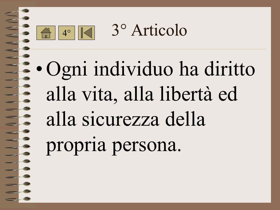 3° Articolo 4° Ogni individuo ha diritto alla vita, alla libertà ed alla sicurezza della propria persona.