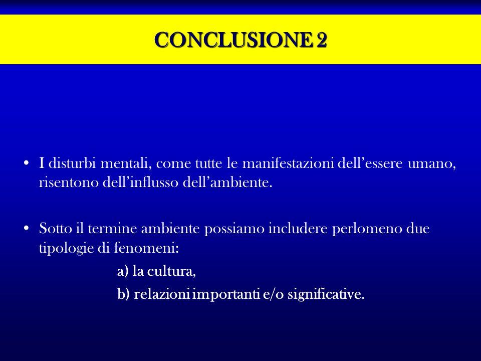 CONCLUSIONE 2 I disturbi mentali, come tutte le manifestazioni dell'essere umano, risentono dell'influsso dell'ambiente.