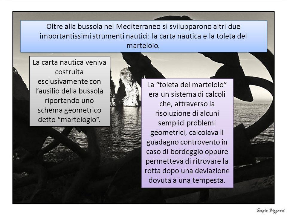 Oltre alla bussola nel Mediterraneo si svilupparono altri due importantissimi strumenti nautici: la carta nautica e la toleta del marteloio.