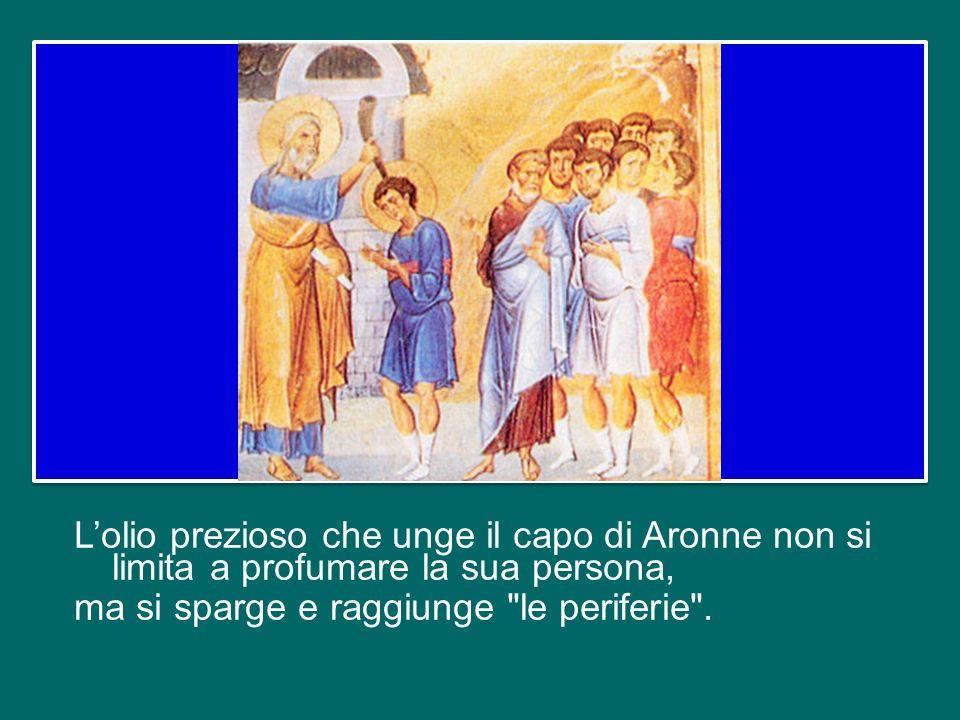 L'olio prezioso che unge il capo di Aronne non si limita a profumare la sua persona, ma si sparge e raggiunge le periferie .