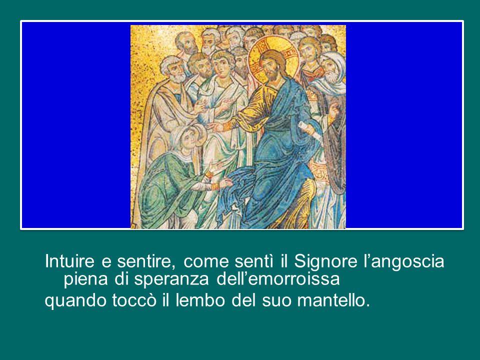 Intuire e sentire, come sentì il Signore l'angoscia piena di speranza dell'emorroissa quando toccò il lembo del suo mantello.