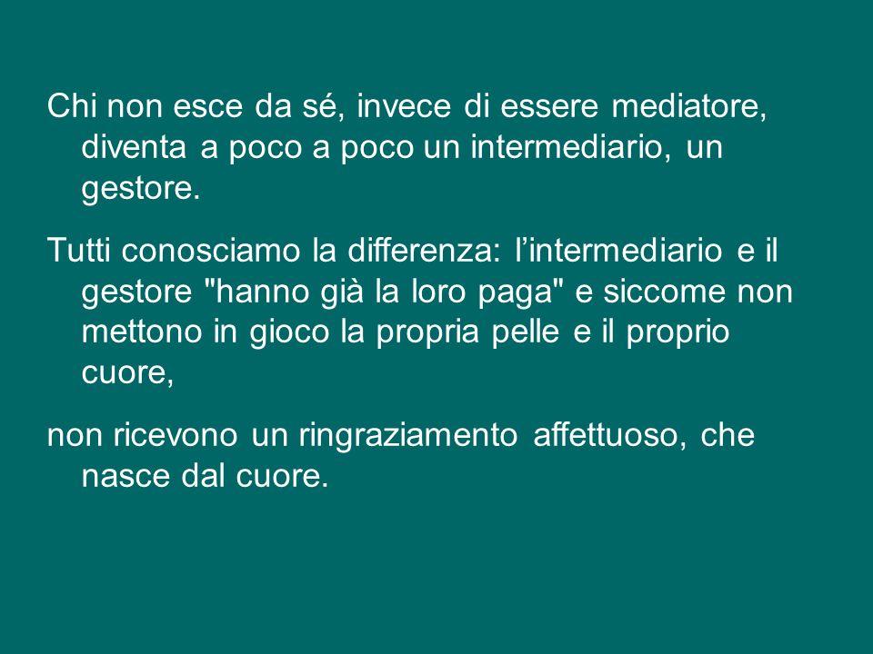 Chi non esce da sé, invece di essere mediatore, diventa a poco a poco un intermediario, un gestore.