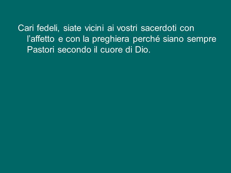 Cari fedeli, siate vicini ai vostri sacerdoti con l'affetto e con la preghiera perché siano sempre Pastori secondo il cuore di Dio.