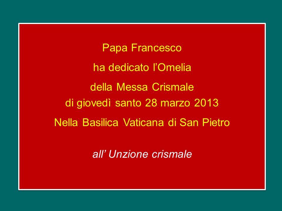 Papa Francesco ha dedicato l'Omelia della Messa Crismale di giovedì santo 28 marzo 2013 Nella Basilica Vaticana di San Pietro all' Unzione crismale
