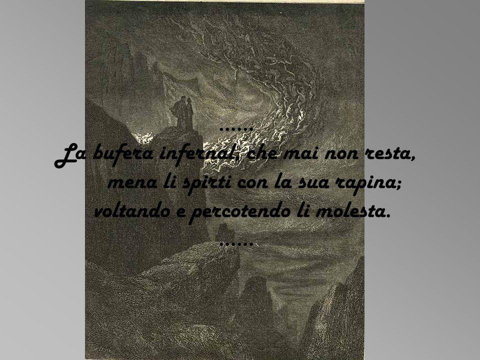 …… La bufera infernal, che mai non resta, mena li spirti con la sua rapina; voltando e percotendo li molesta.