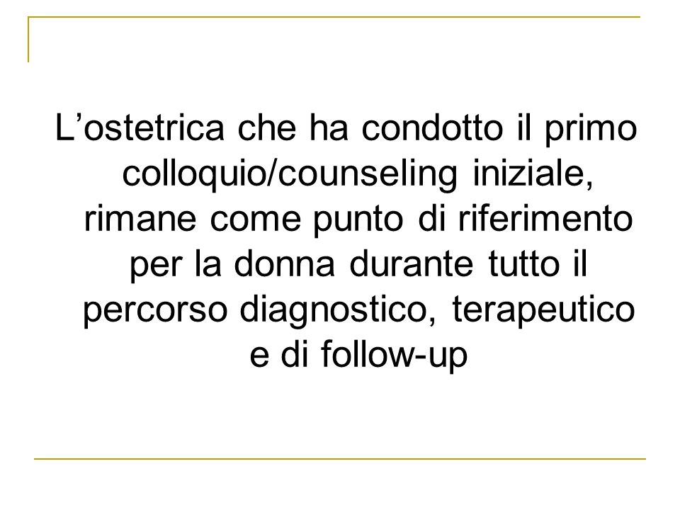 L'ostetrica che ha condotto il primo colloquio/counseling iniziale, rimane come punto di riferimento per la donna durante tutto il percorso diagnostico, terapeutico e di follow-up