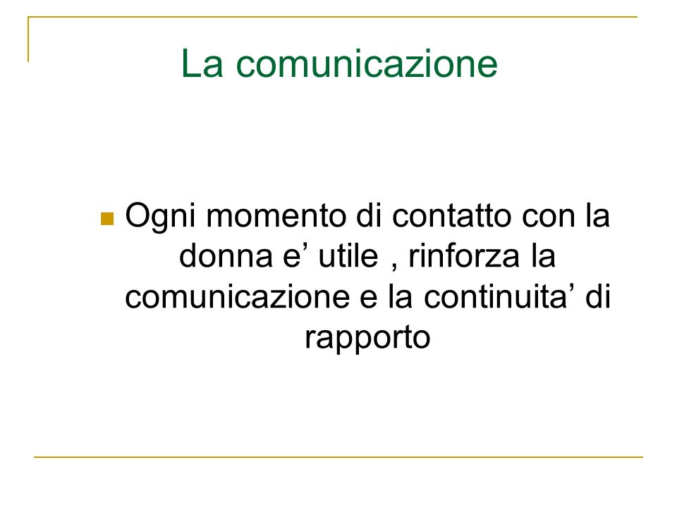La comunicazione Ogni momento di contatto con la donna e' utile , rinforza la comunicazione e la continuita' di rapporto.