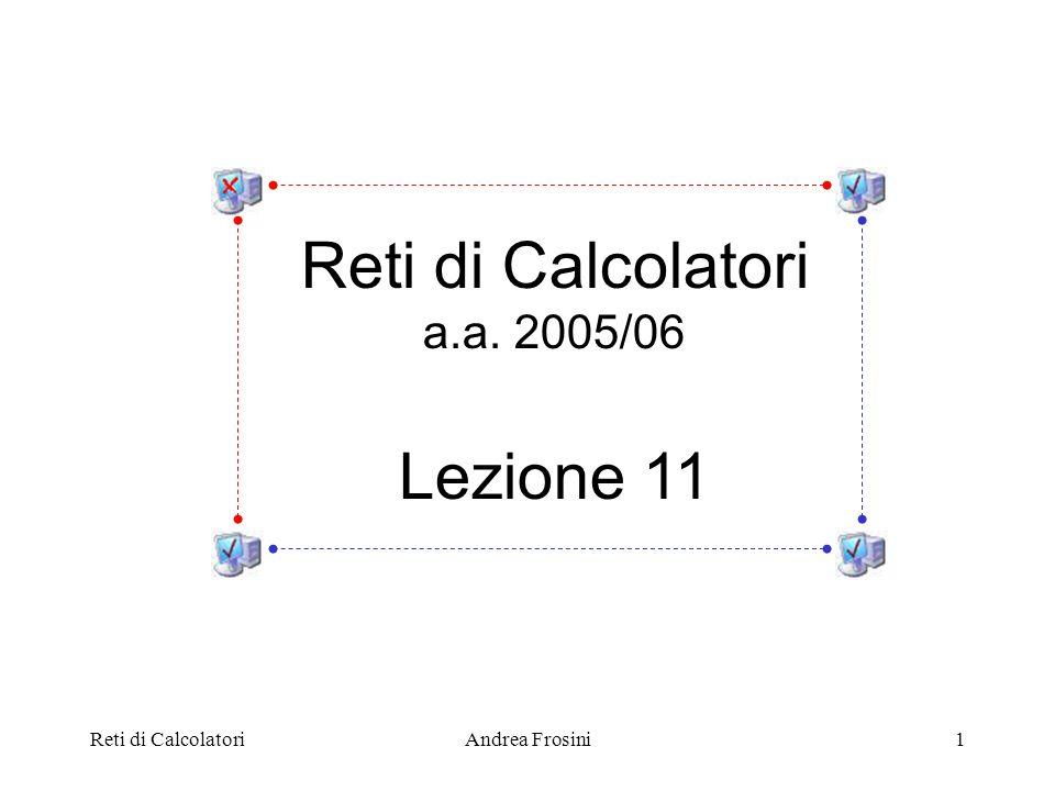 Reti di Calcolatori Lezione 11 a.a. 2005/06 Reti di Calcolatori