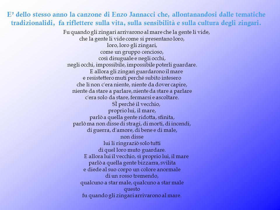 E' dello stesso anno la canzone di Enzo Jannacci che, allontanandosi dalle tematiche tradizionalidi, fa riflettere sulla vita, sulla sensibilità e sulla cultura degli zingari.
