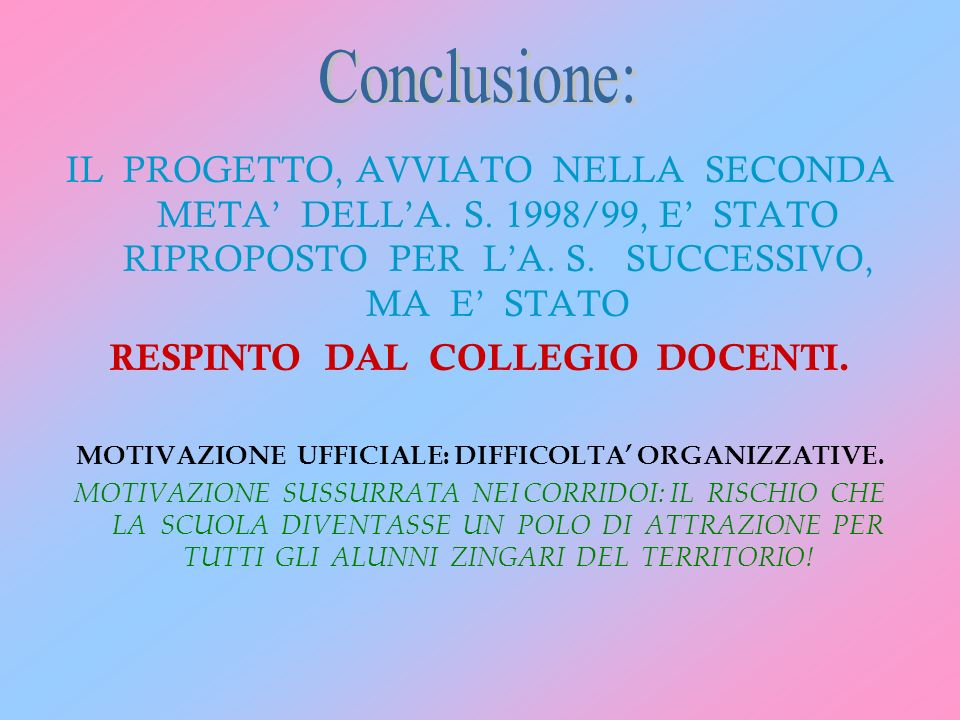 Conclusione: IL PROGETTO, AVVIATO NELLA SECONDA META' DELL'A. S. 1998/99, E' STATO RIPROPOSTO PER L'A. S. SUCCESSIVO, MA E' STATO.