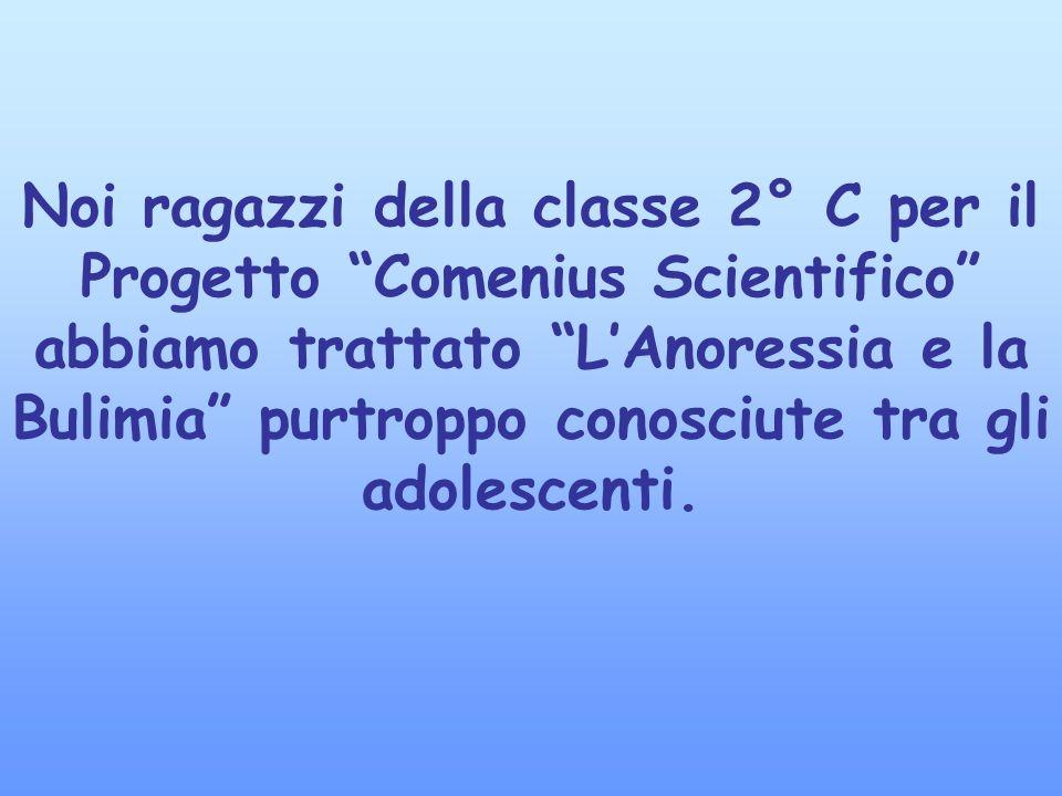 Noi ragazzi della classe 2° C per il Progetto Comenius Scientifico abbiamo trattato L'Anoressia e la Bulimia purtroppo conosciute tra gli adolescenti.
