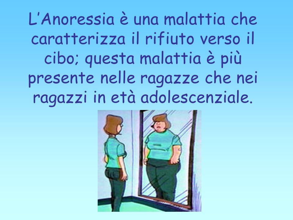 L'Anoressia è una malattia che caratterizza il rifiuto verso il cibo; questa malattia è più presente nelle ragazze che nei ragazzi in età adolescenziale.