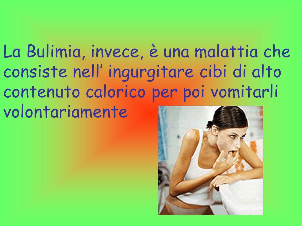 La Bulimia, invece, è una malattia che consiste nell' ingurgitare cibi di alto contenuto calorico per poi vomitarli volontariamente