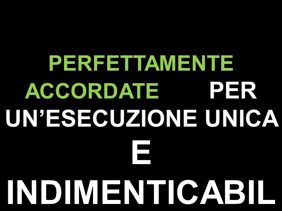 PERFETTAMENTE ACCORDATE PER UN'ESECUZIONE UNICA E INDIMENTICABILE