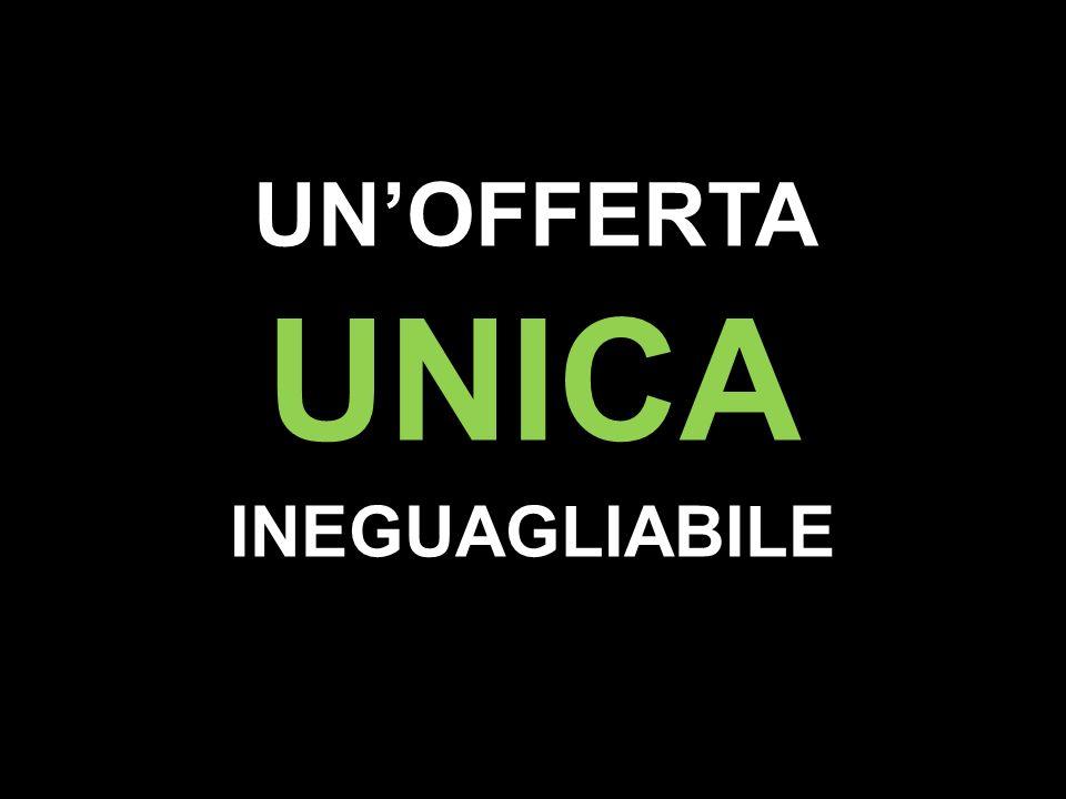 UN'OFFERTA UNICA INEGUAGLIABILE