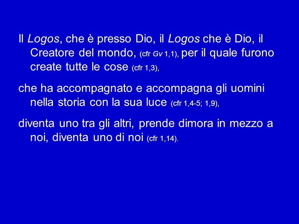 Il Logos, che è presso Dio, il Logos che è Dio, il Creatore del mondo, (cfr Gv 1,1), per il quale furono create tutte le cose (cfr 1,3), che ha accompagnato e accompagna gli uomini nella storia con la sua luce (cfr 1,4-5; 1,9), diventa uno tra gli altri, prende dimora in mezzo a noi, diventa uno di noi (cfr 1,14).