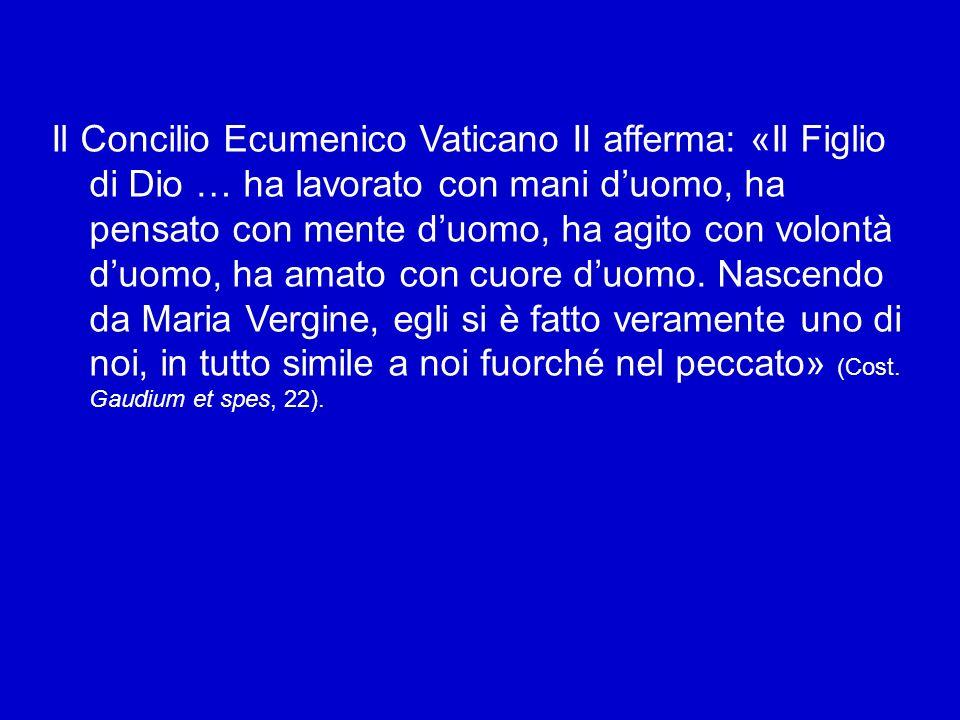 Il Concilio Ecumenico Vaticano II afferma: «Il Figlio di Dio … ha lavorato con mani d'uomo, ha pensato con mente d'uomo, ha agito con volontà d'uomo, ha amato con cuore d'uomo.