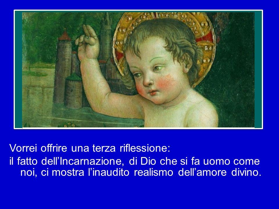 Vorrei offrire una terza riflessione: il fatto dell'Incarnazione, di Dio che si fa uomo come noi, ci mostra l'inaudito realismo dell'amore divino.