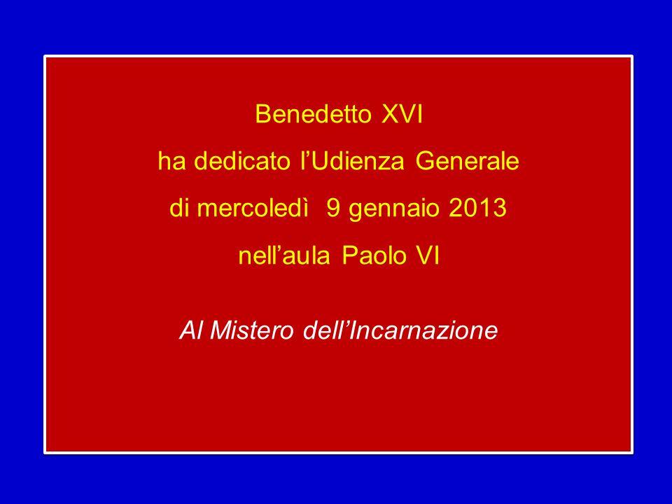 Benedetto XVI ha dedicato l'Udienza Generale di mercoledì 9 gennaio 2013 nell'aula Paolo VI Al Mistero dell'Incarnazione