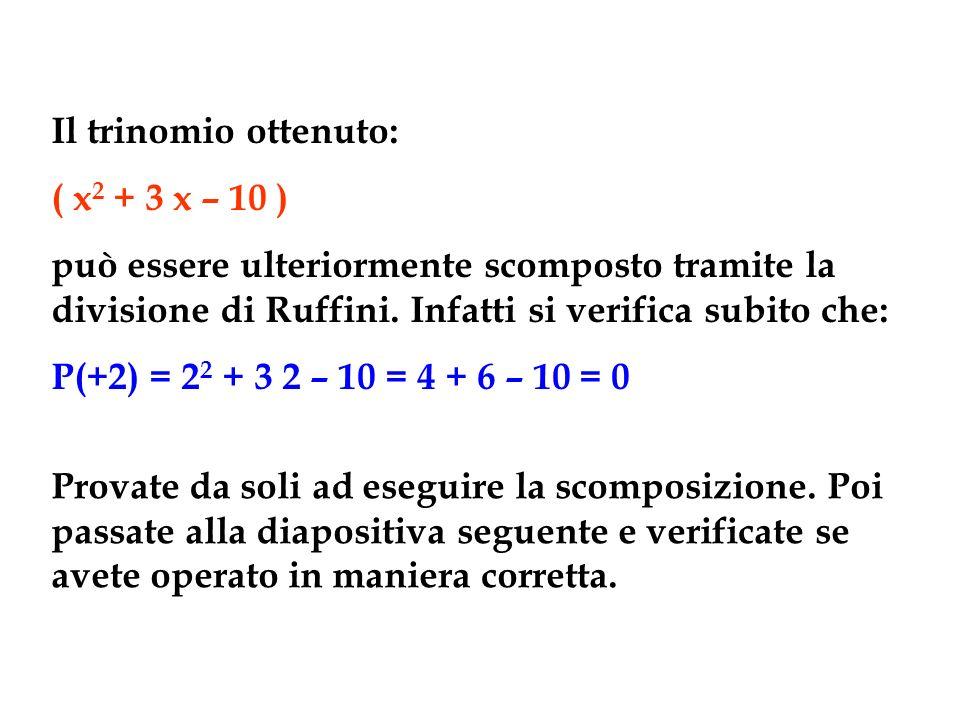 Il trinomio ottenuto: ( x2 + 3 x – 10 ) può essere ulteriormente scomposto tramite la divisione di Ruffini. Infatti si verifica subito che: