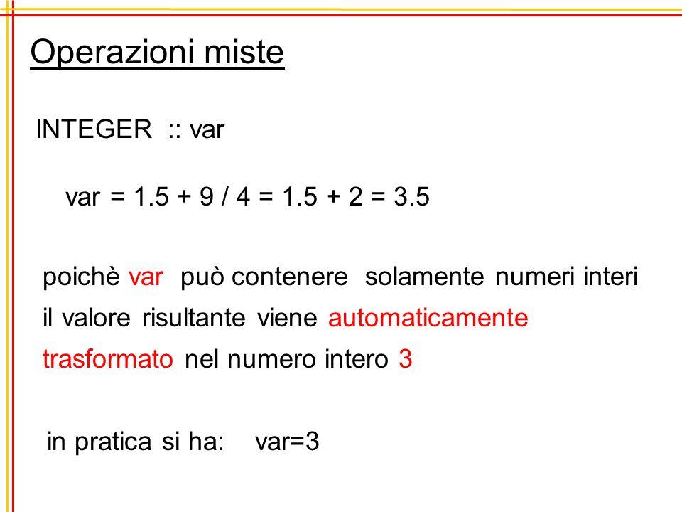 Operazioni miste INTEGER :: var var = 1.5 + 9 / 4 = 1.5 + 2 = 3.5