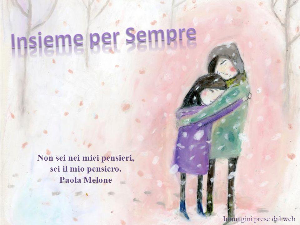 Non sei nei miei pensieri, sei il mio pensiero. Paola Melone
