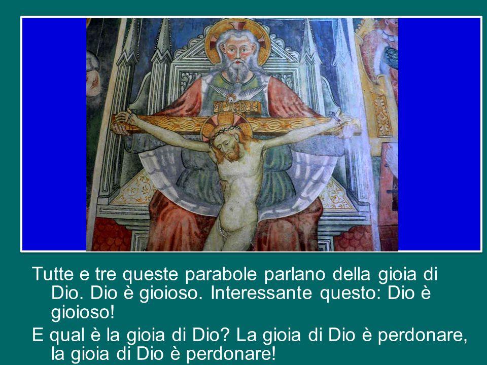 Tutte e tre queste parabole parlano della gioia di Dio. Dio è gioioso