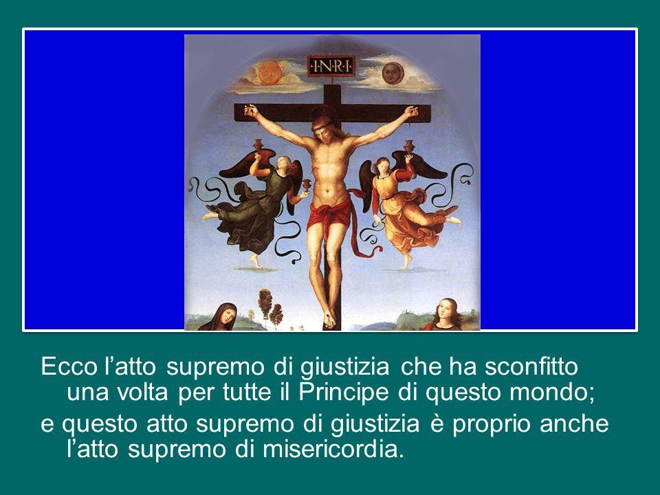 Ecco l'atto supremo di giustizia che ha sconfitto una volta per tutte il Principe di questo mondo; e questo atto supremo di giustizia è proprio anche l'atto supremo di misericordia.