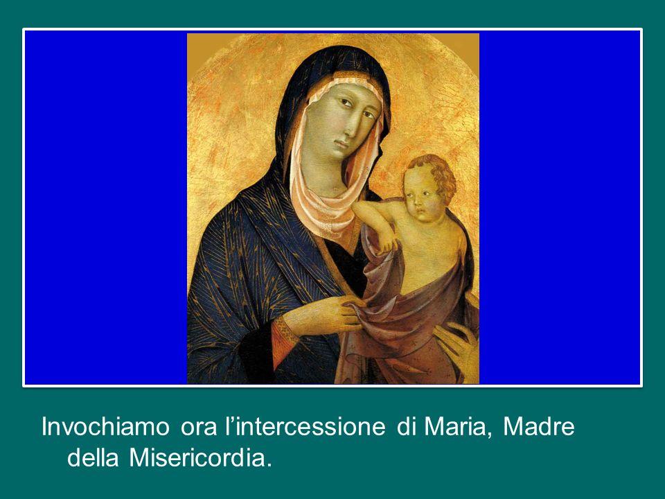Invochiamo ora l'intercessione di Maria, Madre della Misericordia.