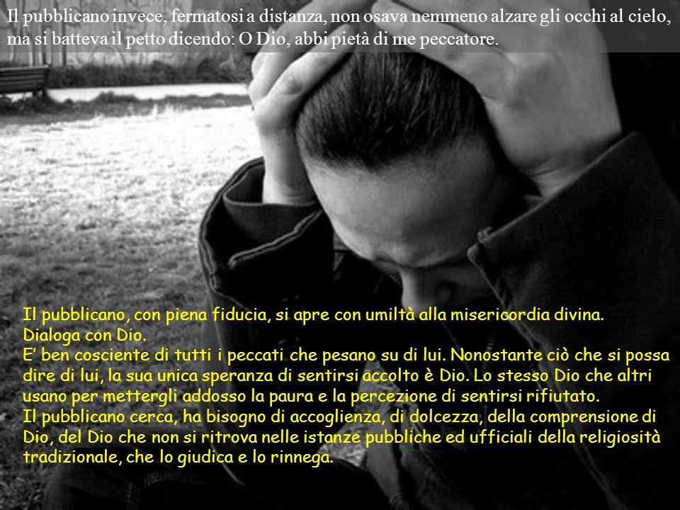 Il pubblicano invece, fermatosi a distanza, non osava nemmeno alzare gli occhi al cielo, ma si batteva il petto dicendo: O Dio, abbi pietà di me peccatore.