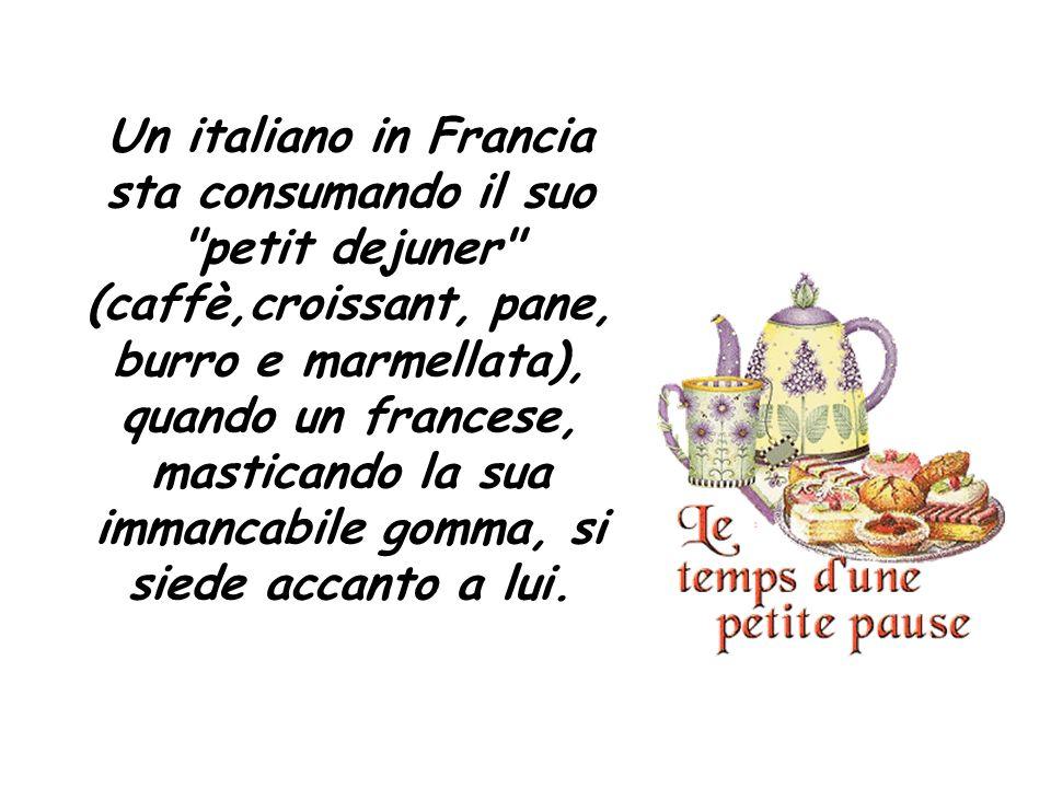 Un italiano in Francia sta consumando il suo petit dejuner (caffè,croissant, pane, burro e marmellata), quando un francese, masticando la sua immancabile gomma, si siede accanto a lui.