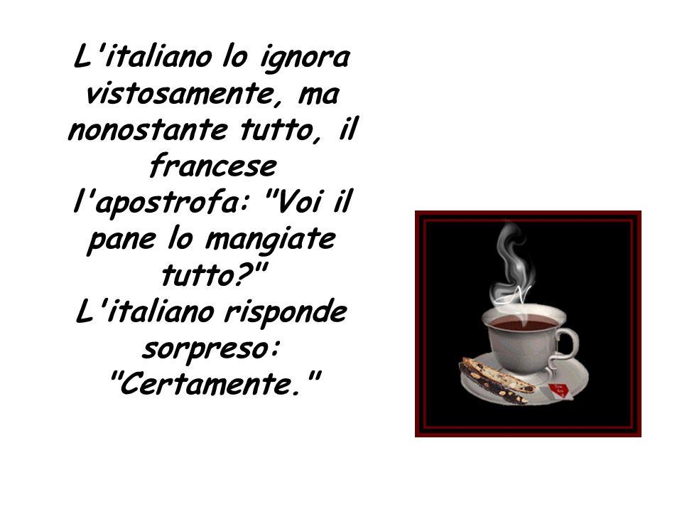 L italiano lo ignora vistosamente, ma nonostante tutto, il francese l apostrofa: Voi il pane lo mangiate tutto L italiano risponde sorpreso: Certamente.