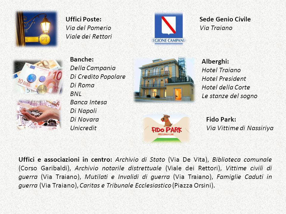 Uffici Poste: Via del Pomerio. Viale dei Rettori. Sede Genio Civile. Via Traiano. Banche: Della Campania.