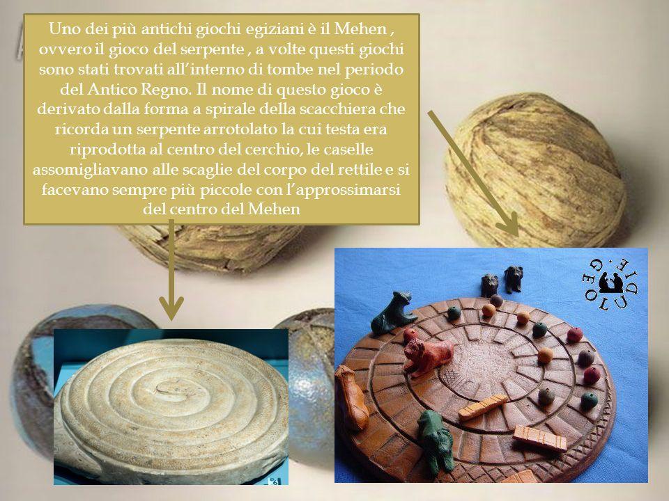 Uno dei più antichi giochi egiziani è il Mehen , ovvero il gioco del serpente , a volte questi giochi sono stati trovati all'interno di tombe nel periodo del Antico Regno.