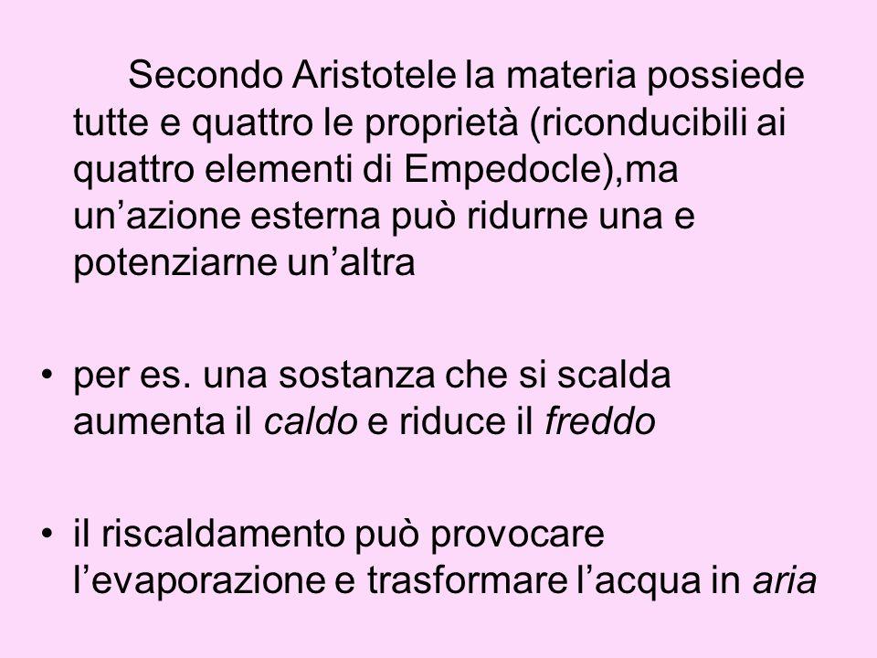 Secondo Aristotele la materia possiede tutte e quattro le proprietà (riconducibili ai quattro elementi di Empedocle),ma un'azione esterna può ridurne una e potenziarne un'altra